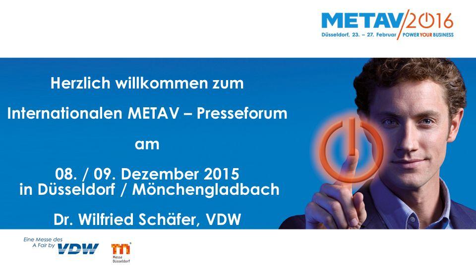 Herzlich willkommen zum Internationalen METAV – Presseforum am 08. / 09. Dezember 2015 in Düsseldorf / Mönchengladbach Dr. Wilfried Schäfer, VDW