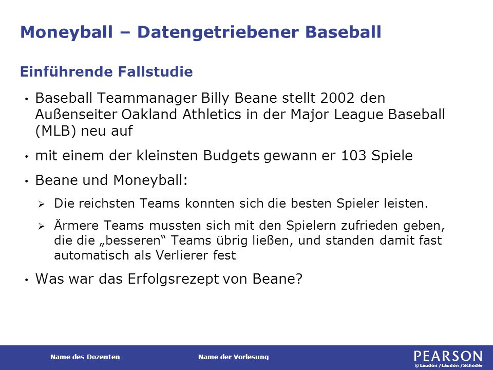 © Laudon /Laudon /Schoder Name des DozentenName der Vorlesung Moneyball – Datengetriebener Baseball Baseball Teammanager Billy Beane stellt 2002 den Außenseiter Oakland Athletics in der Major League Baseball (MLB) neu auf mit einem der kleinsten Budgets gewann er 103 Spiele Beane und Moneyball:  Die reichsten Teams konnten sich die besten Spieler leisten.