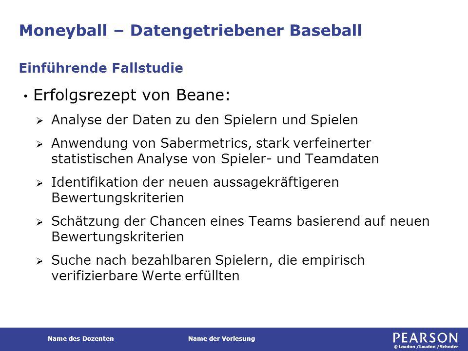 """© Laudon /Laudon /Schoder Name des DozentenName der Vorlesung Moneyball – Datengetriebener Baseball Die komplexe Auswertung der Daten lieferte Beane Erkenntnisse zu dem """"Wert eines jeden Spielers und inwiefern er zu dem Erfolg des Teams beitragen konnte."""