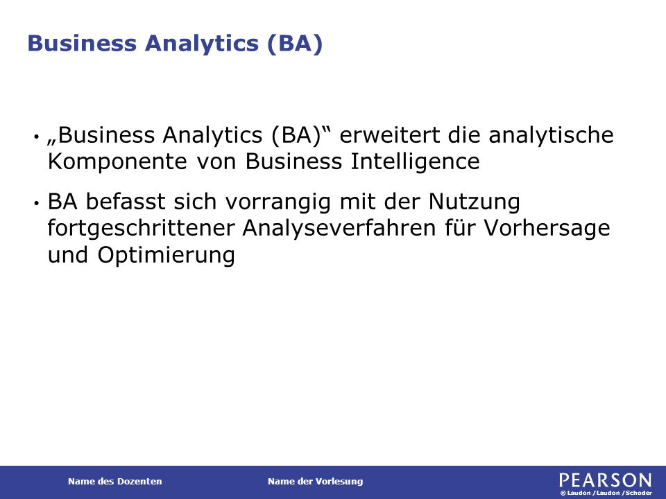 """© Laudon /Laudon /Schoder Name des DozentenName der Vorlesung Business Analytics (BA) """"Business Analytics (BA)"""" erweitert die analytische Komponente v"""