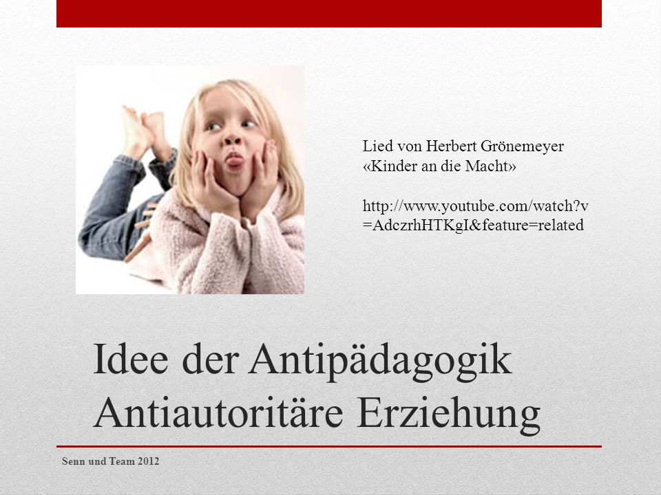 Idee der Antipädagogik Antiautoritäre Erziehung Lied von Herbert Grönemeyer «Kinder an die Macht» http://www.youtube.com/watch?v =AdczrhHTKgI&feature=related Senn und Team 2012
