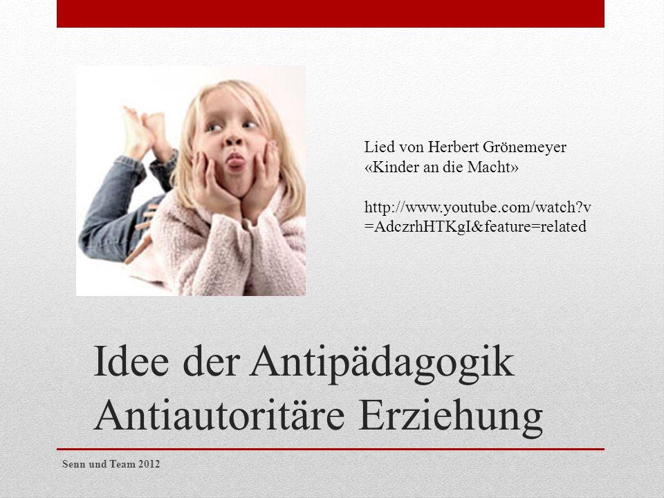 Idee der Antipädagogik Antiautoritäre Erziehung Lied von Herbert Grönemeyer «Kinder an die Macht» http://www.youtube.com/watch?v =AdczrhHTKgI&feature=