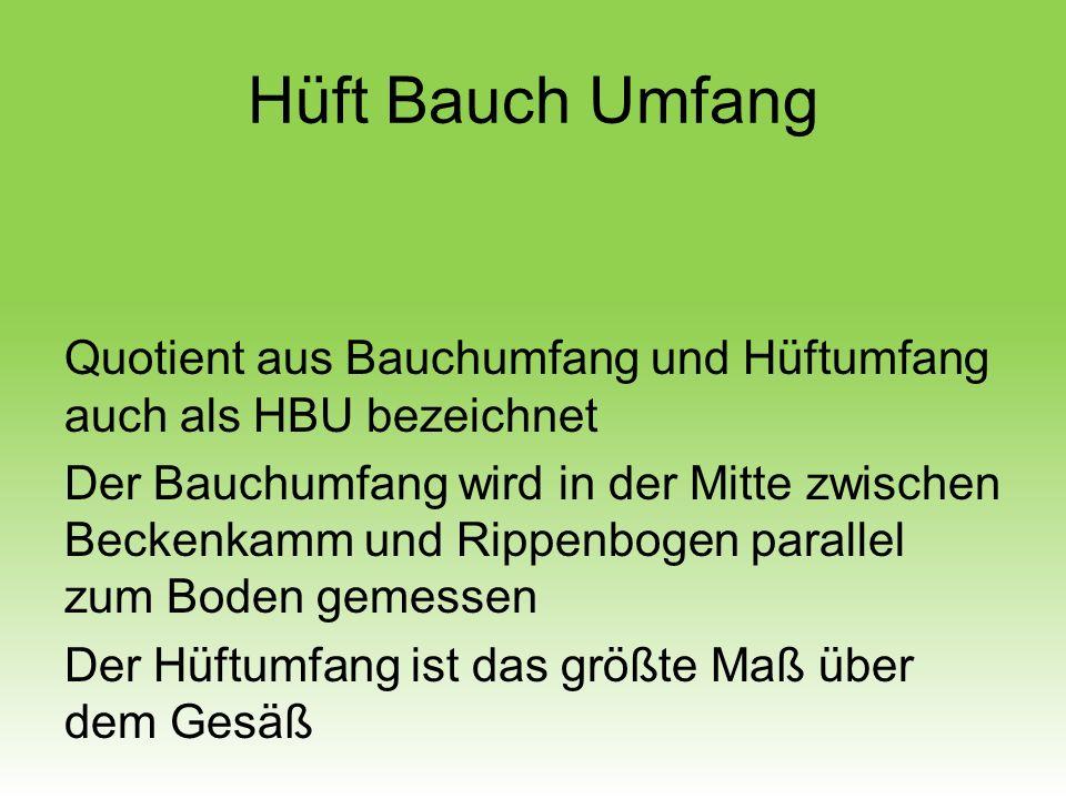 Hüft Bauch Umfang Quotient aus Bauchumfang und Hüftumfang auch als HBU bezeichnet Der Bauchumfang wird in der Mitte zwischen Beckenkamm und Rippenboge