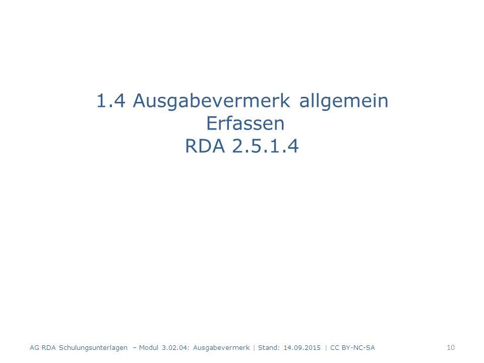 1.4 Ausgabevermerk allgemein Erfassen RDA 2.5.1.4 AG RDA Schulungsunterlagen – Modul 3.02.04: Ausgabevermerk   Stand: 14.09.2015   CC BY-NC-SA 10