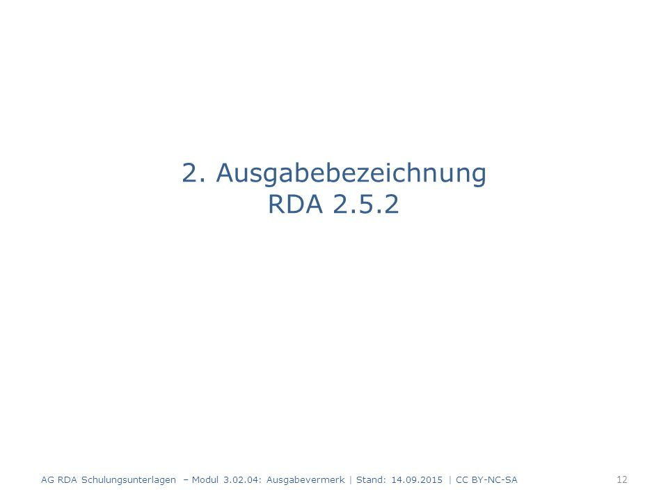 2. Ausgabebezeichnung RDA 2.5.2 AG RDA Schulungsunterlagen – Modul 3.02.04: Ausgabevermerk   Stand: 14.09.2015   CC BY-NC-SA 12