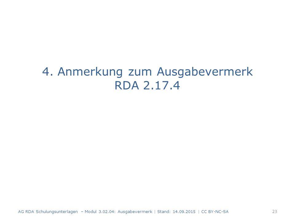 4. Anmerkung zum Ausgabevermerk RDA 2.17.4 AG RDA Schulungsunterlagen – Modul 3.02.04: Ausgabevermerk   Stand: 14.09.2015   CC BY-NC-SA 23