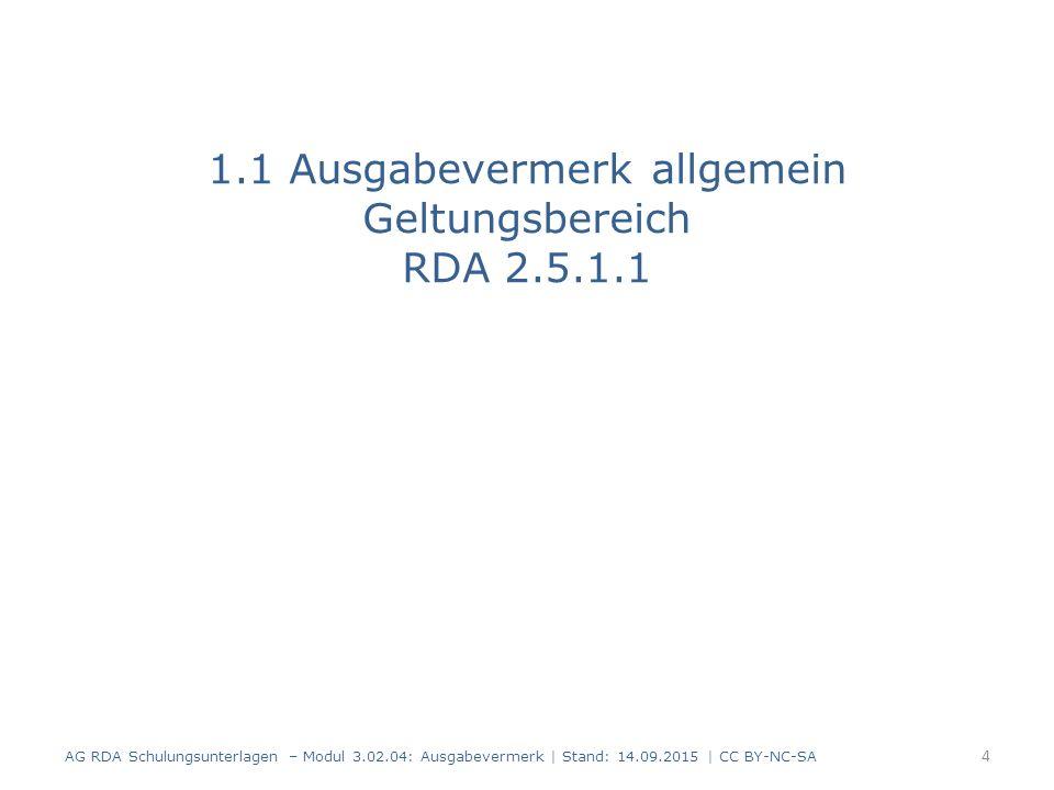 1.1 Ausgabevermerk allgemein Geltungsbereich RDA 2.5.1.1 AG RDA Schulungsunterlagen – Modul 3.02.04: Ausgabevermerk   Stand: 14.09.2015   CC BY-NC-SA