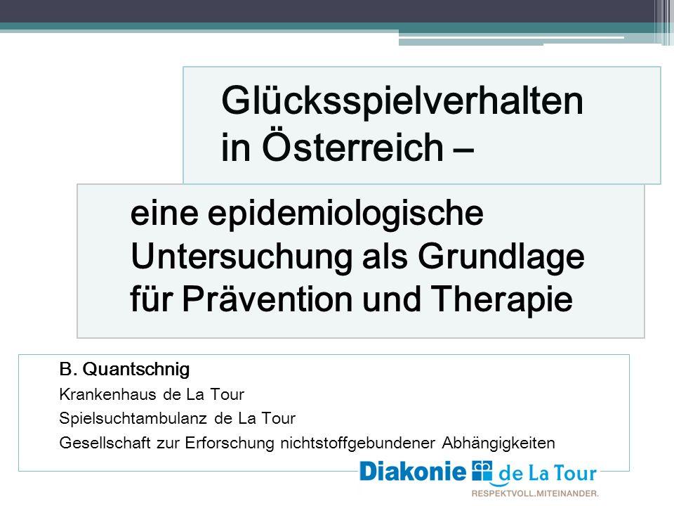 Glücksspielverhalten in Österreich – eine epidemiologische Untersuchung als Grundlage für Prävention und Therapie B. Quantschnig Krankenhaus de La Tou