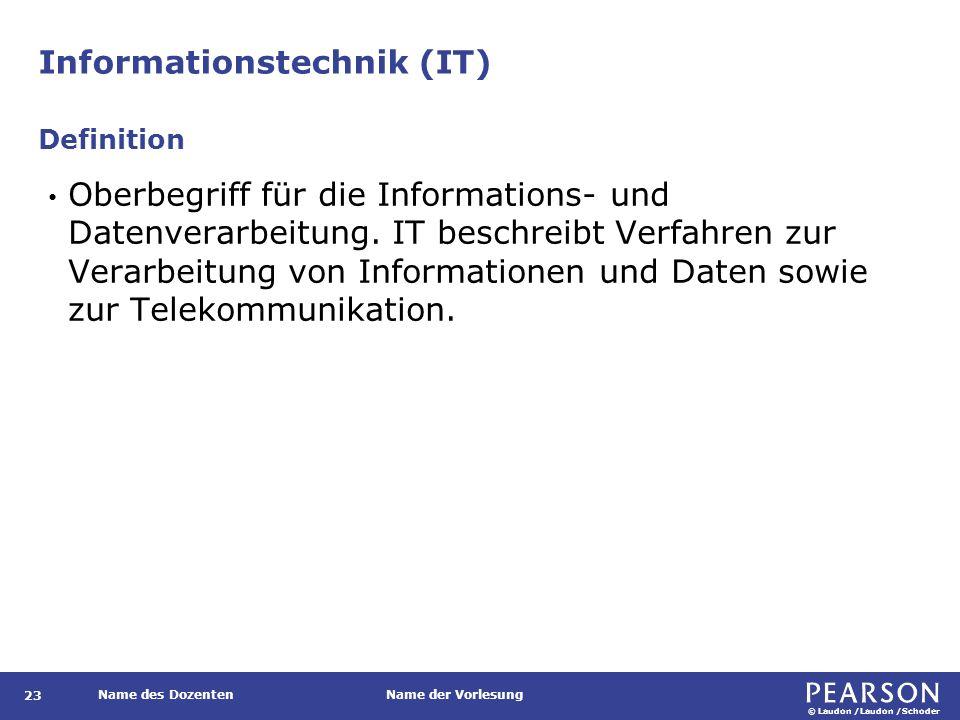 © Laudon /Laudon /Schoder Name des DozentenName der Vorlesung Informationstechnik (IT) 23 Oberbegriff für die Informations- und Datenverarbeitung. IT