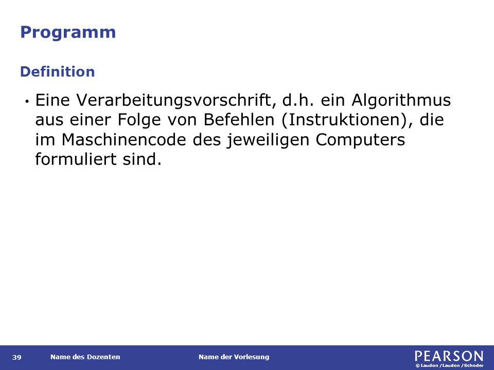 © Laudon /Laudon /Schoder Name des DozentenName der Vorlesung Programm 39 Eine Verarbeitungsvorschrift, d.h. ein Algorithmus aus einer Folge von Befeh