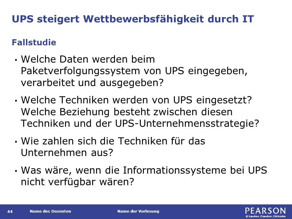 © Laudon /Laudon /Schoder Name des DozentenName der Vorlesung UPS steigert Wettbewerbsfähigkeit durch IT 44 Welche Daten werden beim Paketverfolgungssystem von UPS eingegeben, verarbeitet und ausgegeben.