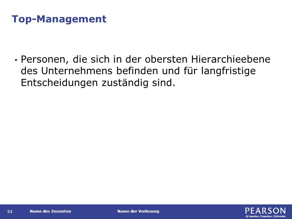 © Laudon /Laudon /Schoder Name des DozentenName der Vorlesung Top-Management 51 Personen, die sich in der obersten Hierarchieebene des Unternehmens be
