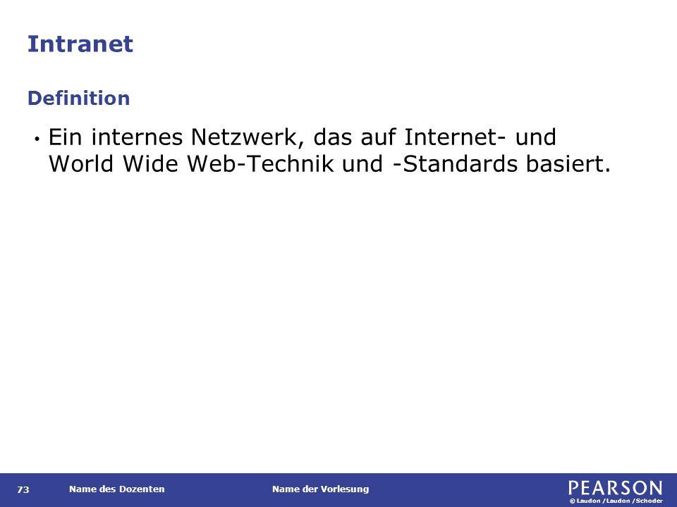 © Laudon /Laudon /Schoder Name des DozentenName der Vorlesung Intranet 73 Ein internes Netzwerk, das auf Internet- und World Wide Web-Technik und -Standards basiert.