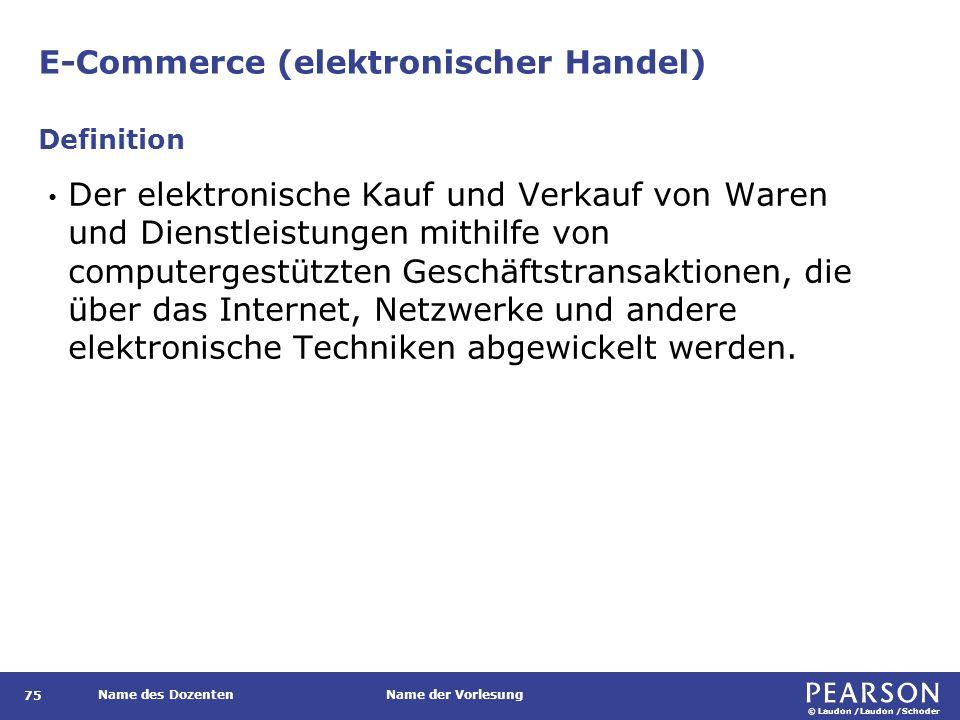 © Laudon /Laudon /Schoder Name des DozentenName der Vorlesung E-Commerce (elektronischer Handel) 75 Der elektronische Kauf und Verkauf von Waren und D