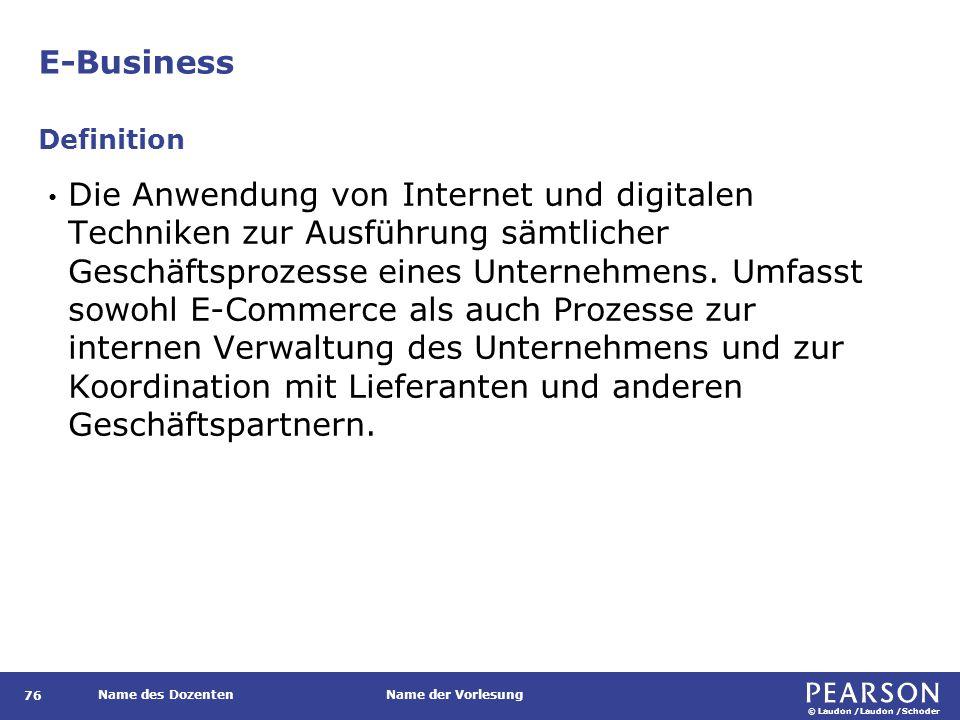 © Laudon /Laudon /Schoder Name des DozentenName der Vorlesung E-Business 76 Die Anwendung von Internet und digitalen Techniken zur Ausführung sämtlich