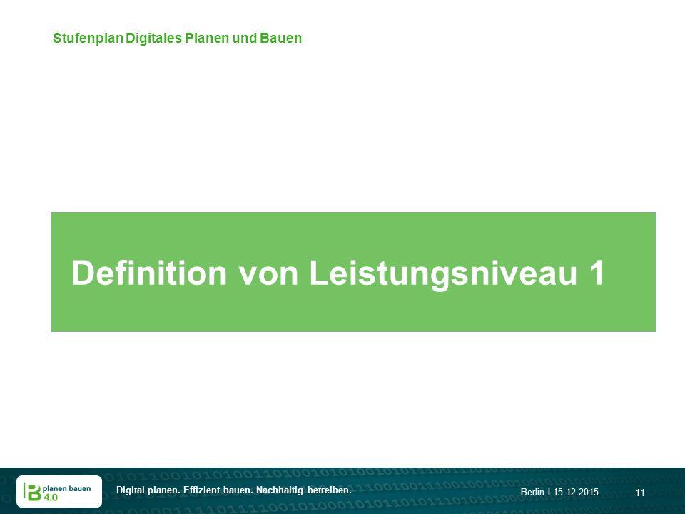 Digital planen. Effizient bauen. Nachhaltig betreiben. Berlin I 15.12.2015 11 Stufenplan Digitales Planen und Bauen Definition von Leistungsniveau 1