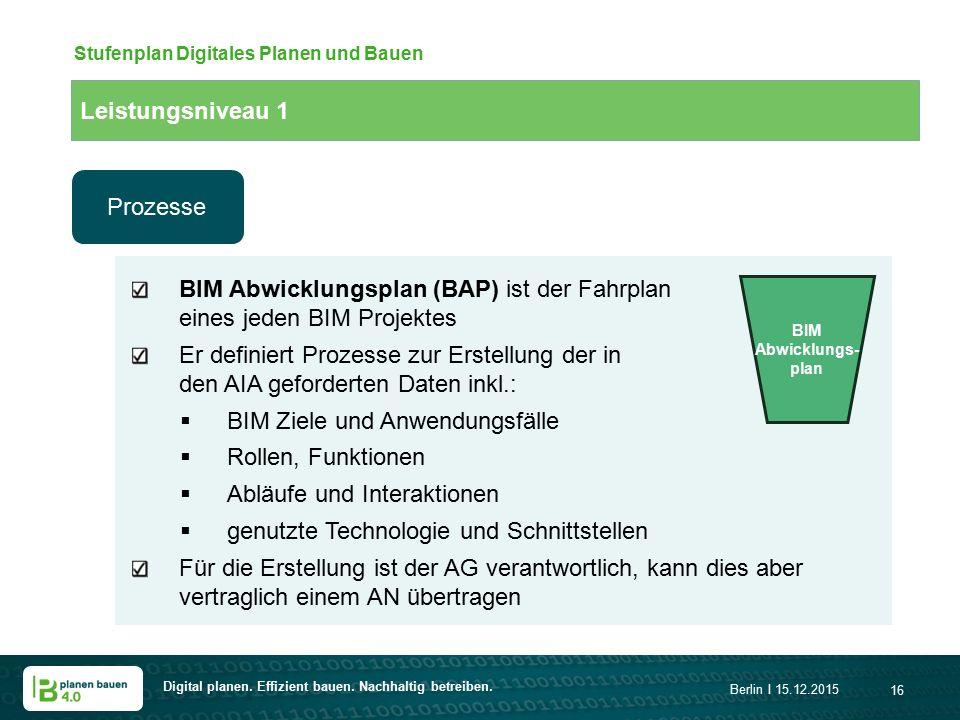 Digital planen. Effizient bauen. Nachhaltig betreiben. Berlin I 15.12.2015 16 Stufenplan Digitales Planen und Bauen BIM Abwicklungsplan (BAP) ist der