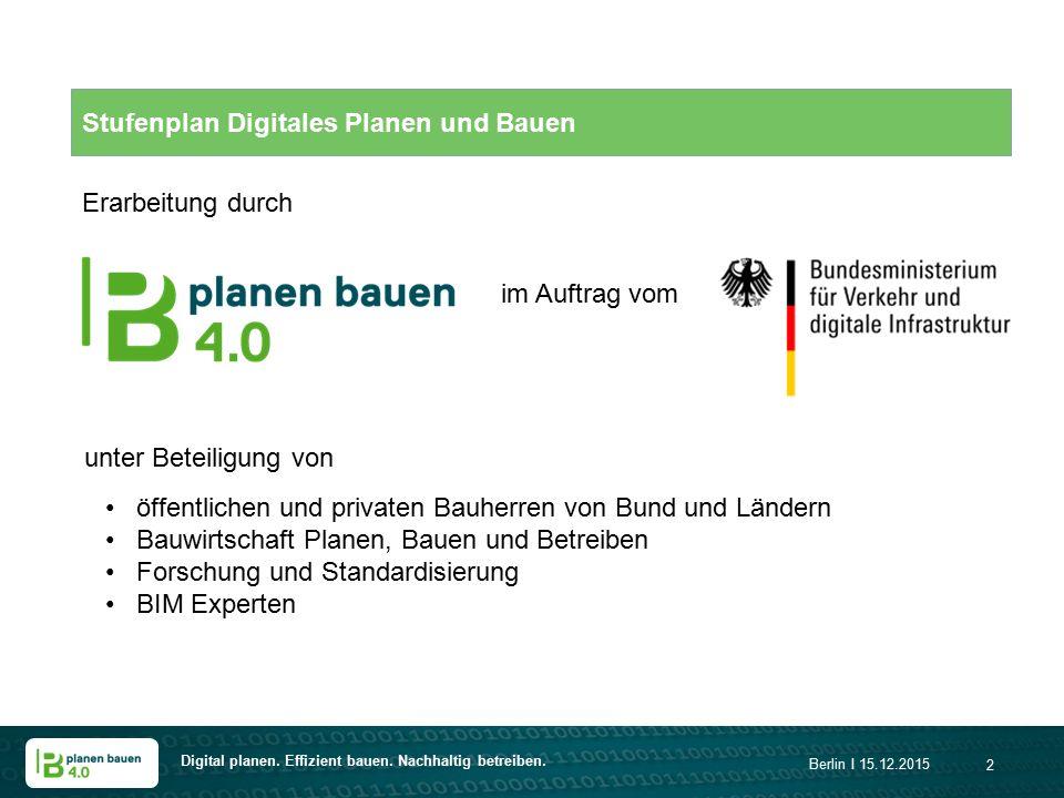 Digital planen. Effizient bauen. Nachhaltig betreiben. Berlin I 15.12.2015 2 Stufenplan Digitales Planen und Bauen unter Beteiligung von öffentlichen