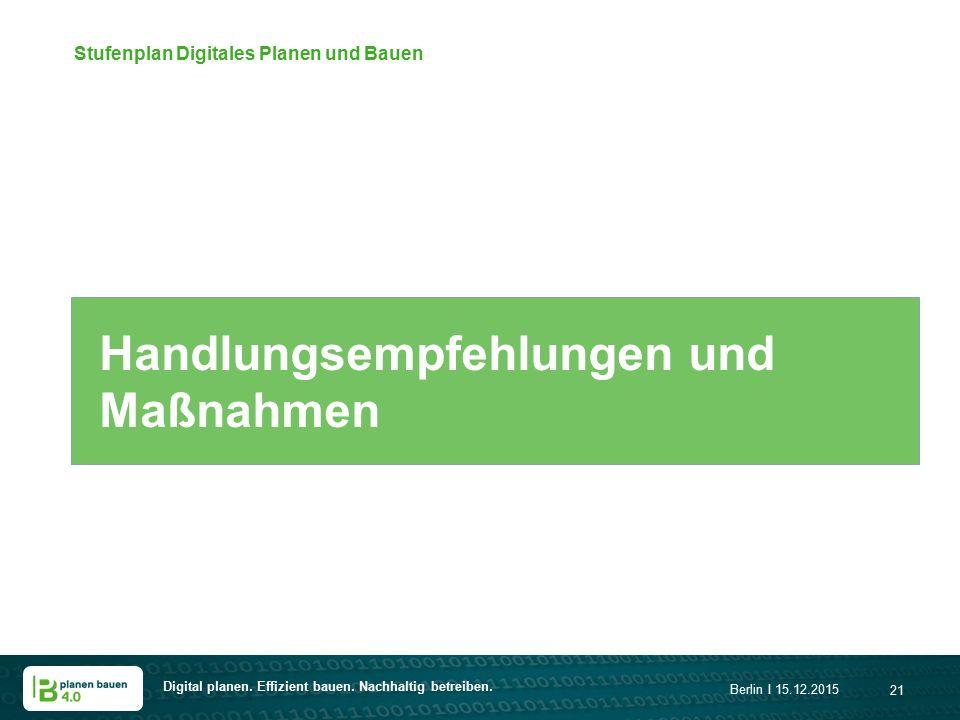 Digital planen. Effizient bauen. Nachhaltig betreiben. Berlin I 15.12.2015 21 Handlungsempfehlungen und Maßnahmen Stufenplan Digitales Planen und Baue