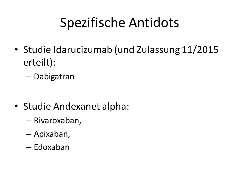 Spezifische Antidots Studie Idarucizumab (und Zulassung 11/2015 erteilt): – Dabigatran Studie Andexanet alpha: – Rivaroxaban, – Apixaban, – Edoxaban