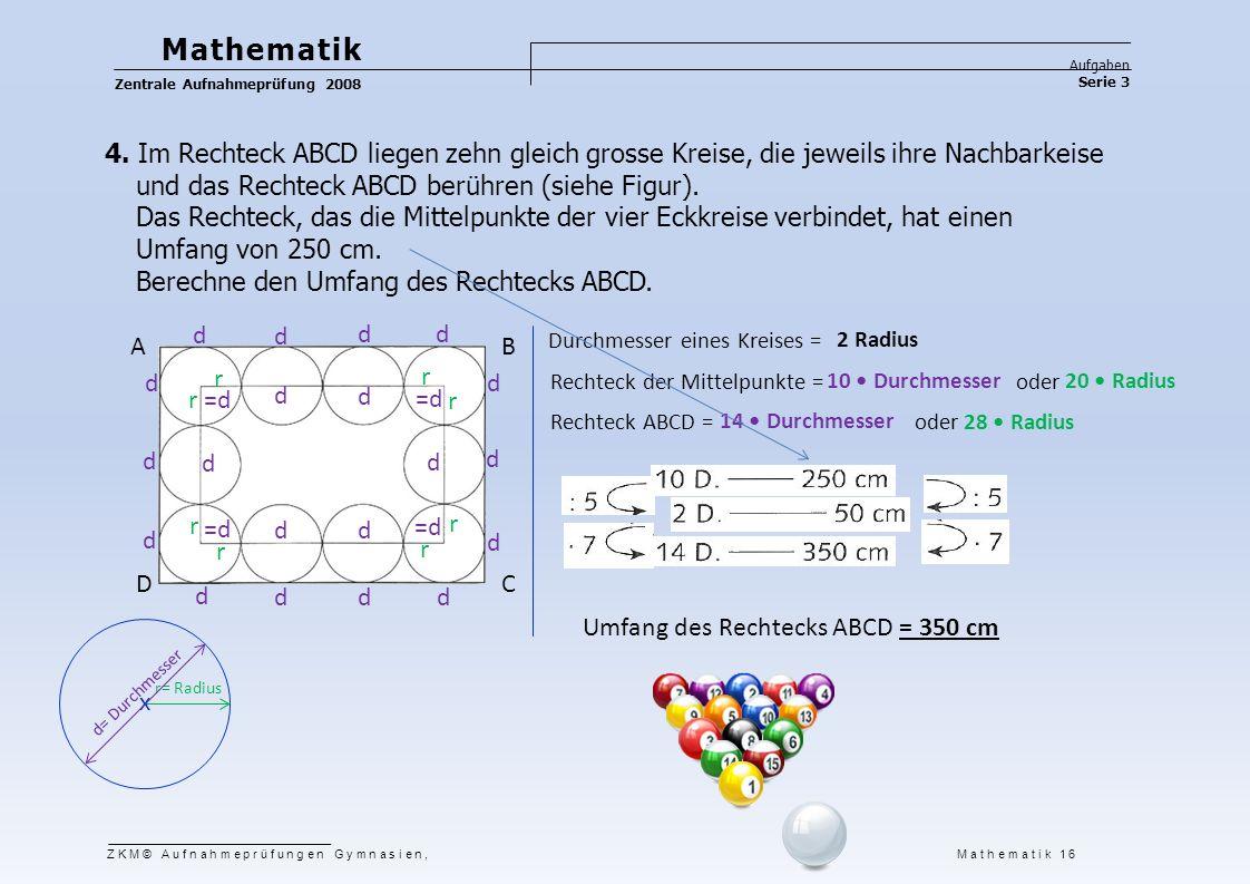 Mathematik Aufgaben Serie 3 Zentrale Aufnahmeprüfung 2008 4. Im Rechteck ABCD liegen zehn gleich grosse Kreise, die jeweils ihre Nachbarkeise und das