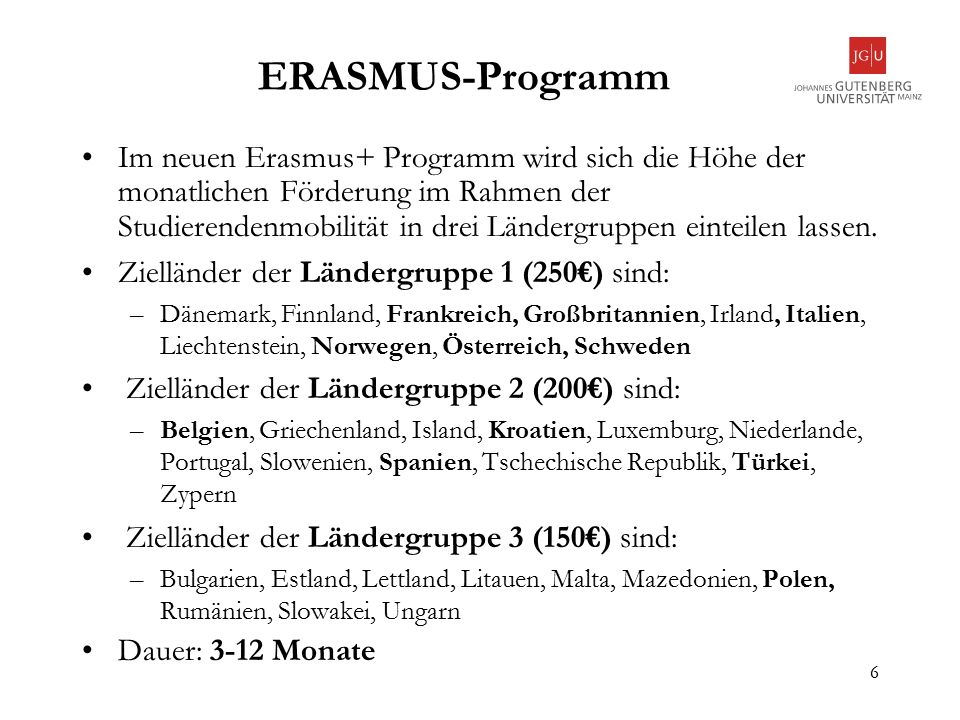 6 ERASMUS-Programm Im neuen Erasmus+ Programm wird sich die Höhe der monatlichen Förderung im Rahmen der Studierendenmobilität in drei Ländergruppen einteilen lassen.