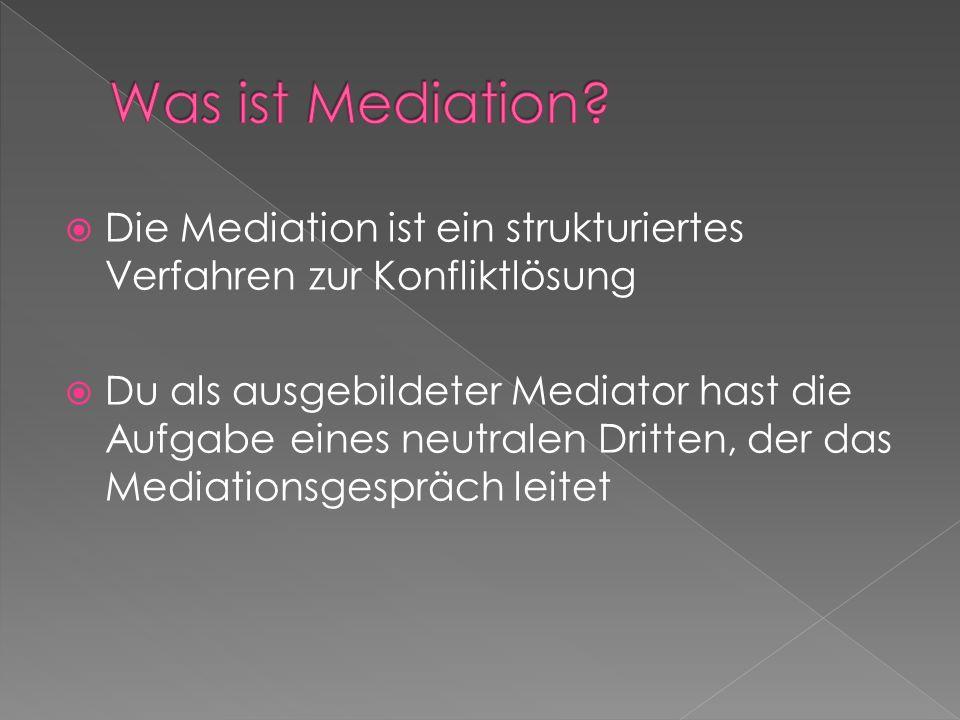  Die Mediation ist ein strukturiertes Verfahren zur Konfliktlösung  Du als ausgebildeter Mediator hast die Aufgabe eines neutralen Dritten, der das