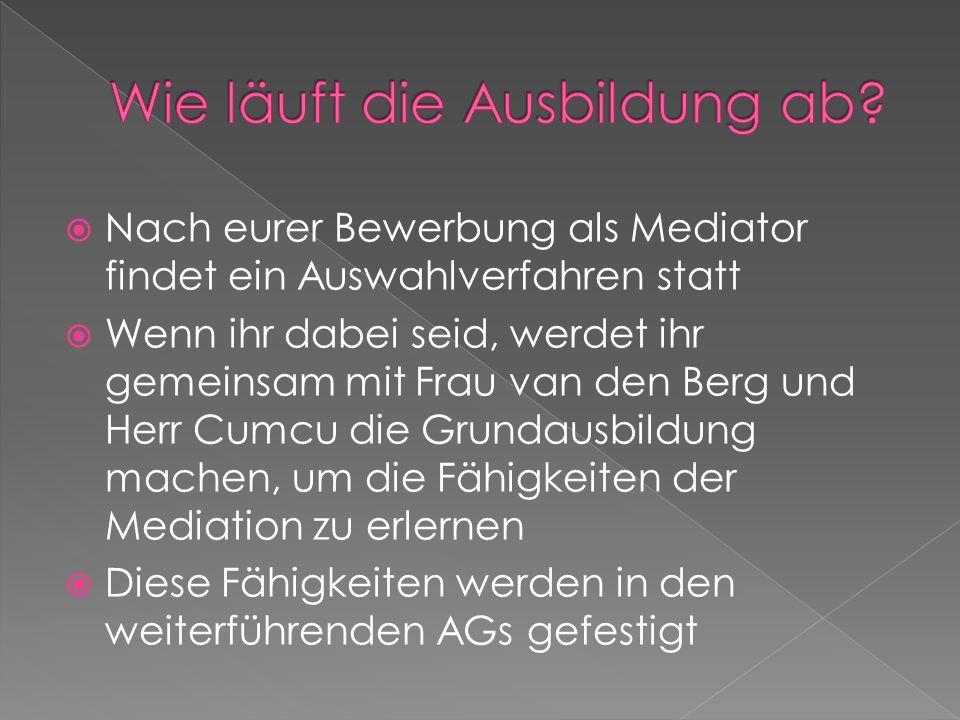  Nach eurer Bewerbung als Mediator findet ein Auswahlverfahren statt  Wenn ihr dabei seid, werdet ihr gemeinsam mit Frau van den Berg und Herr Cumcu