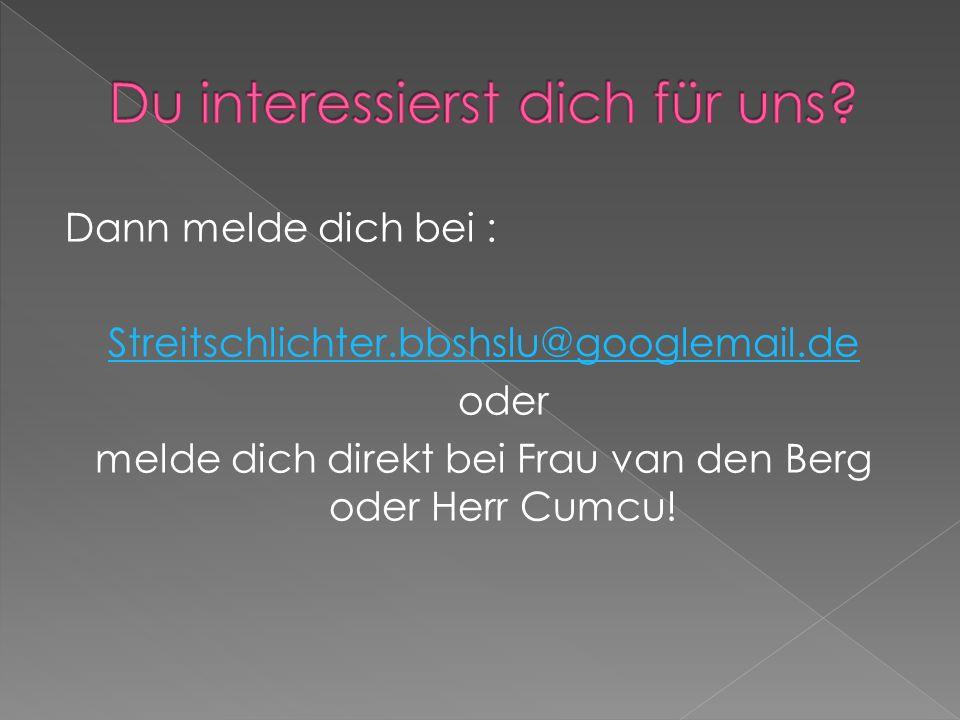 Dann melde dich bei : Streitschlichter.bbshslu@googlemail.de oder melde dich direkt bei Frau van den Berg oder Herr Cumcu!