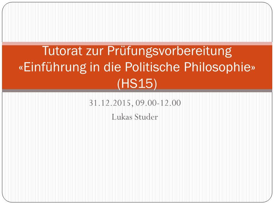 31.12.2015, 09.00-12.00 Lukas Studer Tutorat zur Prüfungsvorbereitung «Einführung in die Politische Philosophie» (HS15)