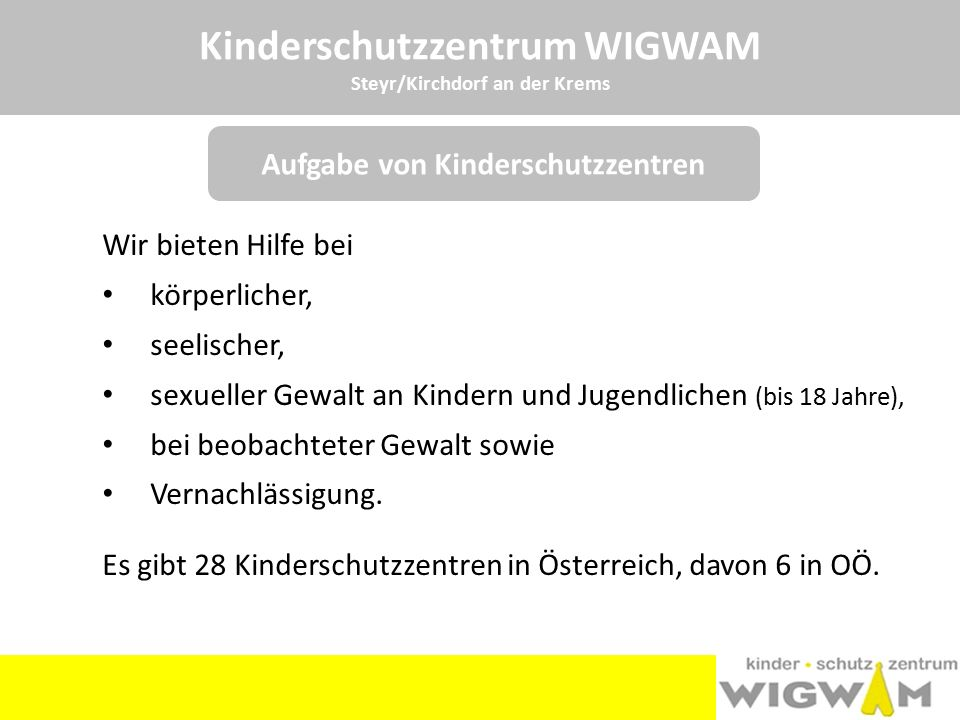 Kinderschutzzentrum WIGWAM Steyr/Kirchdorf an der Krems Telefonische Beratung Persönliche Beratung Prozessbegleitung Kinderpsychotherapie HelferInnenberatung Präventionsarbeit Unsere Angebote umfassen: