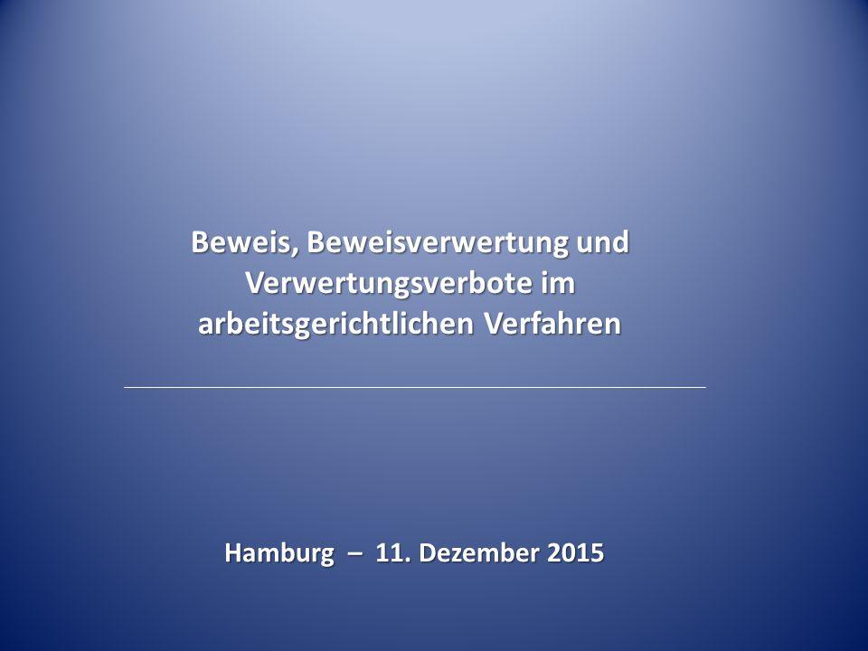 Beweis, Beweisverwertung und Verwertungsverbote im arbeitsgerichtlichen Verfahren Hamburg – 11. Dezember 2015