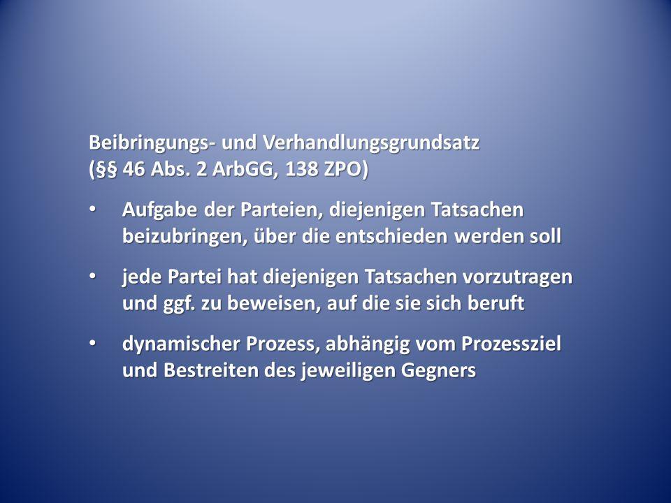 Beibringungs- und Verhandlungsgrundsatz (§§ 46 Abs. 2 ArbGG, 138 ZPO) Aufgabe der Parteien, diejenigen Tatsachen beizubringen, über die entschieden we