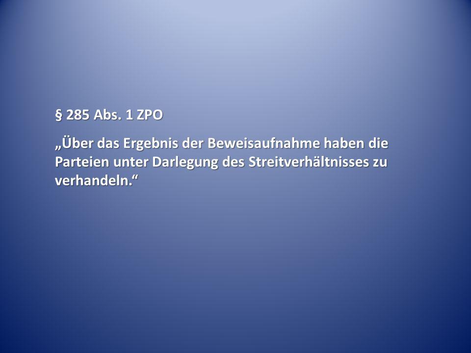 """§ 285 Abs. 1 ZPO """"Über das Ergebnis der Beweisaufnahme haben die Parteien unter Darlegung des Streitverhältnisses zu verhandeln."""""""