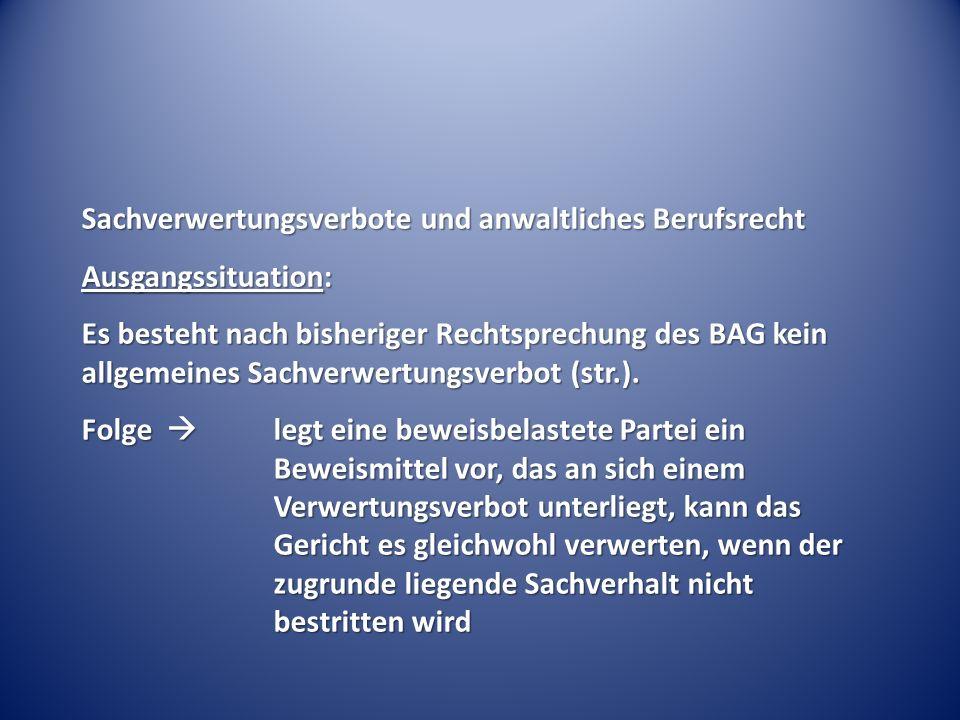 Sachverwertungsverbote und anwaltliches Berufsrecht Ausgangssituation: Es besteht nach bisheriger Rechtsprechung des BAG kein allgemeines Sachverwertungsverbot (str.).