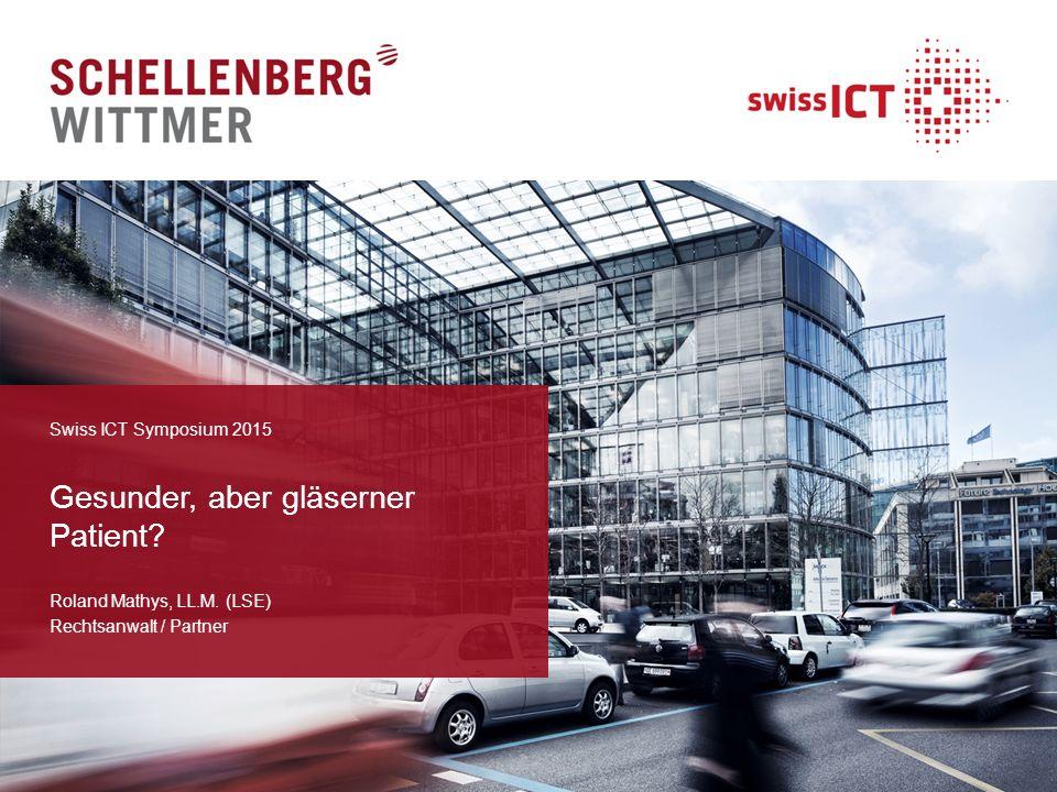 Gesunder, aber gläserner Patient? Roland Mathys, LL.M. (LSE) Rechtsanwalt / Partner Swiss ICT Symposium 2015