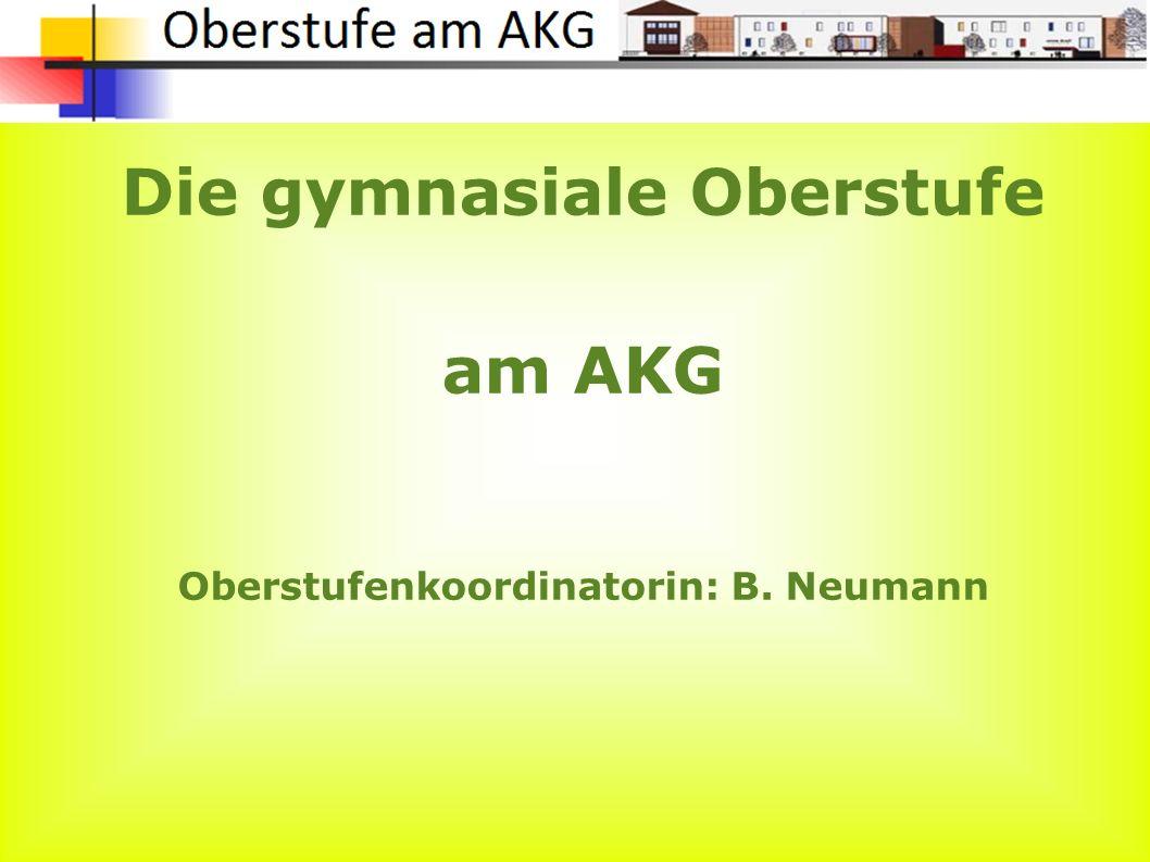 Die gymnasiale Oberstufe am AKG Oberstufenkoordinatorin: B. Neumann
