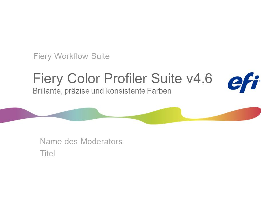 Fiery Color Profiler Suite v4.6 Brillante, präzise und konsistente Farben Name des Moderators Titel Fiery Workflow Suite