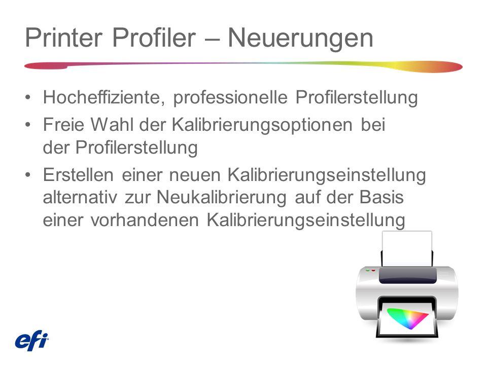 Printer Profiler – Neuerungen Hocheffiziente, professionelle Profilerstellung Freie Wahl der Kalibrierungsoptionen bei der Profilerstellung Erstellen einer neuen Kalibrierungseinstellung alternativ zur Neukalibrierung auf der Basis einer vorhandenen Kalibrierungseinstellung