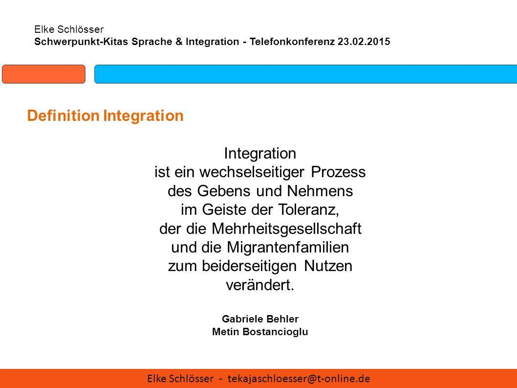 Elke Schlösser Schwerpunkt-Kitas Sprache & Integration - Telefonkonferenz 23.02.2015 Definition Integration Integration ist ein wechselseitiger Prozes