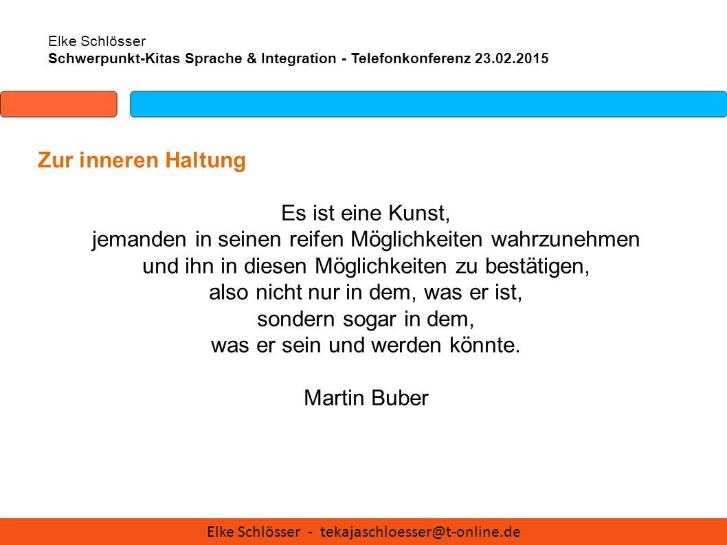Elke Schlösser Schwerpunkt-Kitas Sprache & Integration - Telefonkonferenz 23.02.2015 Zur inneren Haltung Es ist eine Kunst, jemanden in seinen reifen