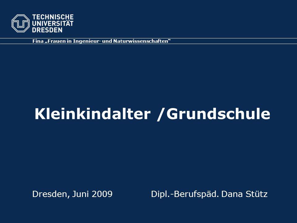 """Dresden, Juni 2009Dipl.-Berufspäd. Dana Stütz Fina """"Frauen in Ingenieur- und Naturwissenschaften"""" Kleinkindalter /Grundschule"""