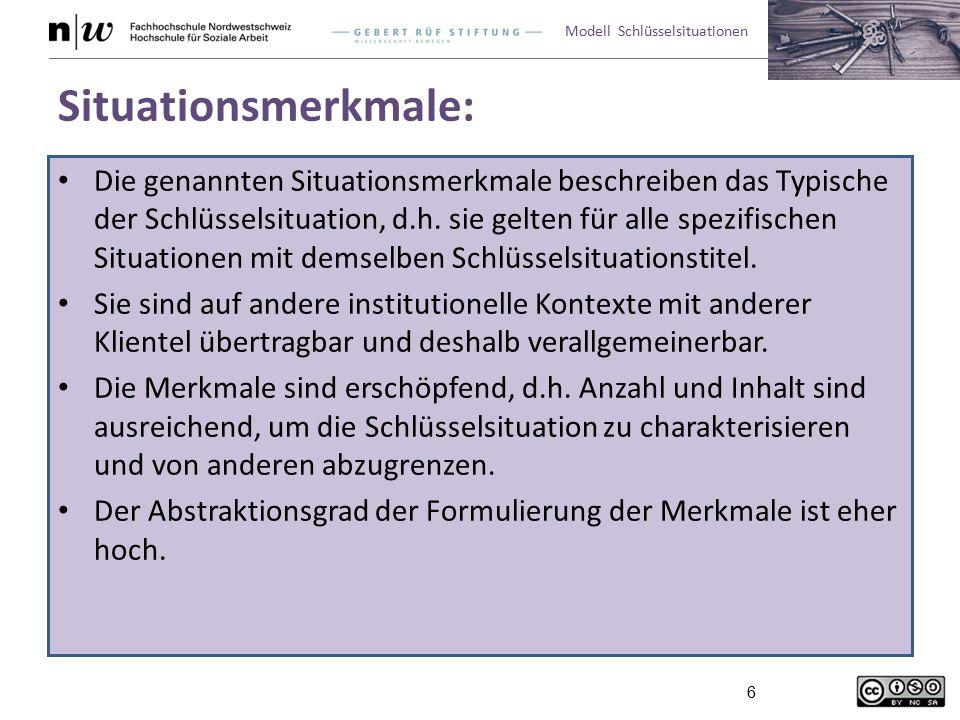 Modell Schlüsselsituationen 6 Situationsmerkmale: Die genannten Situationsmerkmale beschreiben das Typische der Schlüsselsituation, d.h. sie gelten fü