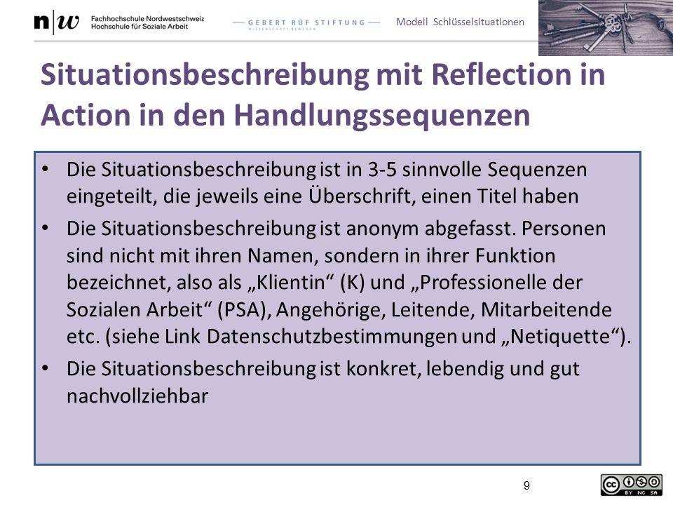 Modell Schlüsselsituationen 9 Situationsbeschreibung mit Reflection in Action in den Handlungssequenzen Die Situationsbeschreibung ist in 3-5 sinnvolle Sequenzen eingeteilt, die jeweils eine Überschrift, einen Titel haben Die Situationsbeschreibung ist anonym abgefasst.