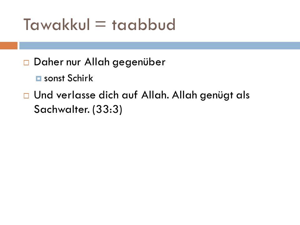 Tawakkul = taabbud  Daher nur Allah gegenüber  sonst Schirk  Und verlasse dich auf Allah. Allah genügt als Sachwalter. (33:3)