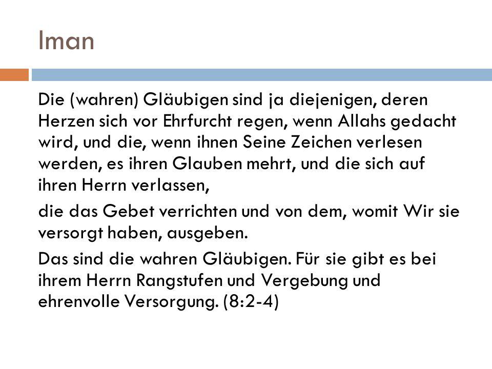 Iman Die (wahren) Gläubigen sind ja diejenigen, deren Herzen sich vor Ehrfurcht regen, wenn Allahs gedacht wird, und die, wenn ihnen Seine Zeichen ver