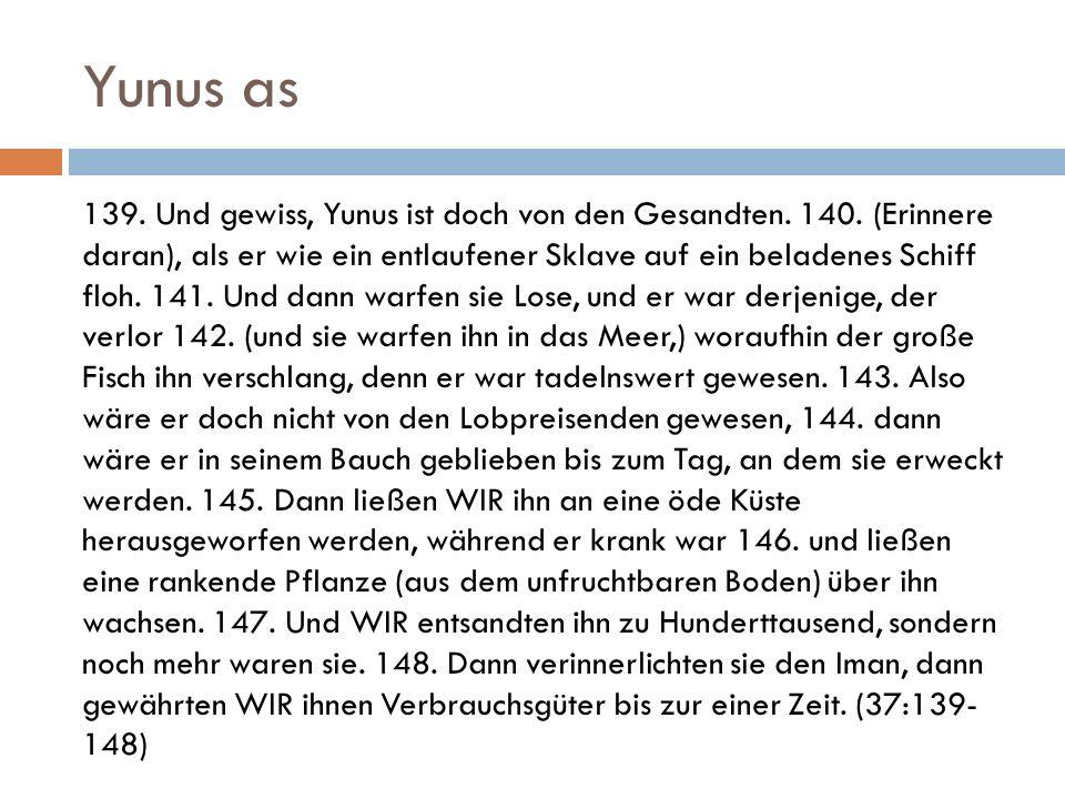 Yunus as 139. Und gewiss, Yunus ist doch von den Gesandten. 140. (Erinnere daran), als er wie ein entlaufener Sklave auf ein beladenes Schiff floh. 14