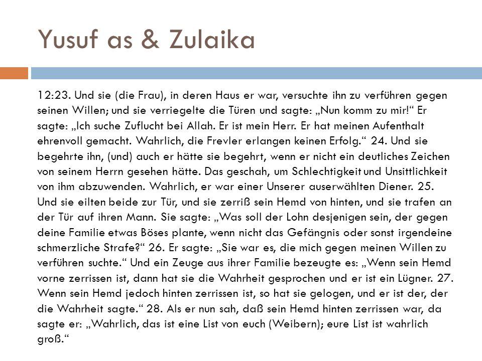 Yusuf as & Zulaika 12:23. Und sie (die Frau), in deren Haus er war, versuchte ihn zu verführen gegen seinen Willen; und sie verriegelte die Türen und