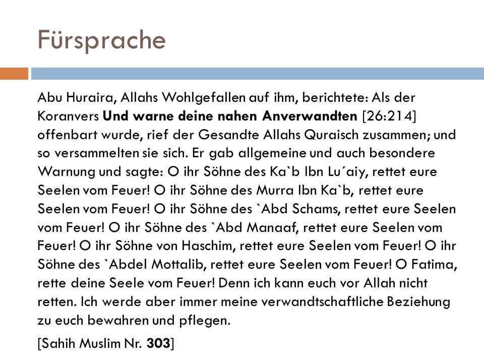 Fürsprache Abu Huraira, Allahs Wohlgefallen auf ihm, berichtete: Als der Koranvers Und warne deine nahen Anverwandten [26:214] offenbart wurde, rief d