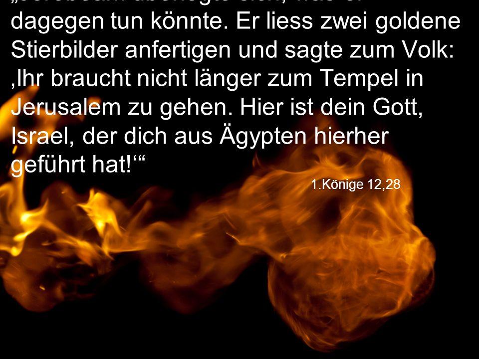 """1.Könige 12,28 """"Jerobeam überlegte sich, was er dagegen tun könnte. Er liess zwei goldene Stierbilder anfertigen und sagte zum Volk: 'Ihr braucht nich"""